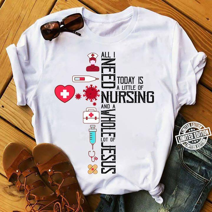 All I need today is a little of nursing and a whole lot of jesus shirt