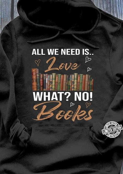 All We Need Is Love What No Books Shirt