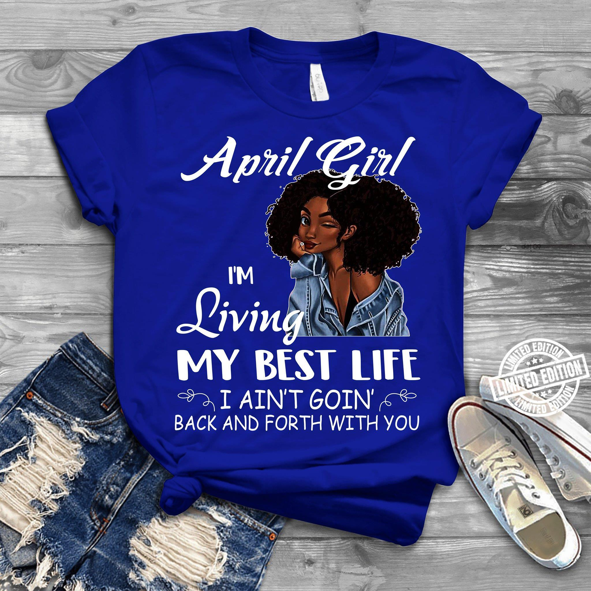 April girl I'm living my best life I ain't goin' back and forth shirt