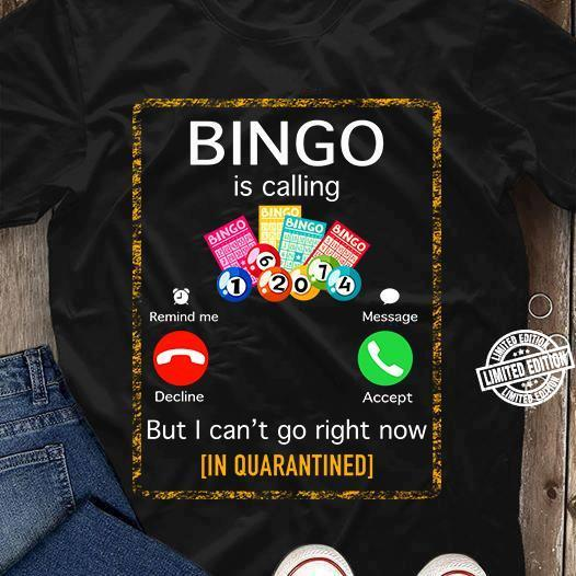 Bingo is calling but I can't go right now (in quarantined) shirt