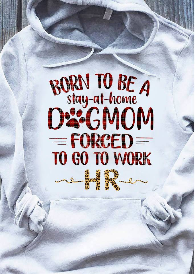 Born to be a stay at home dog mom forced to fo to work hr shirt