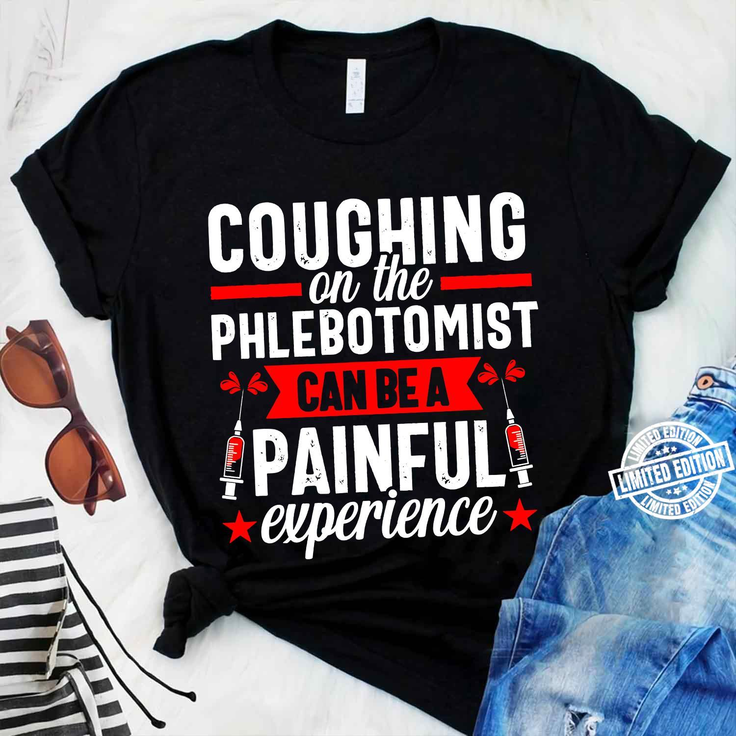 Coughing on the phlebotomist can be a painful experience shirt