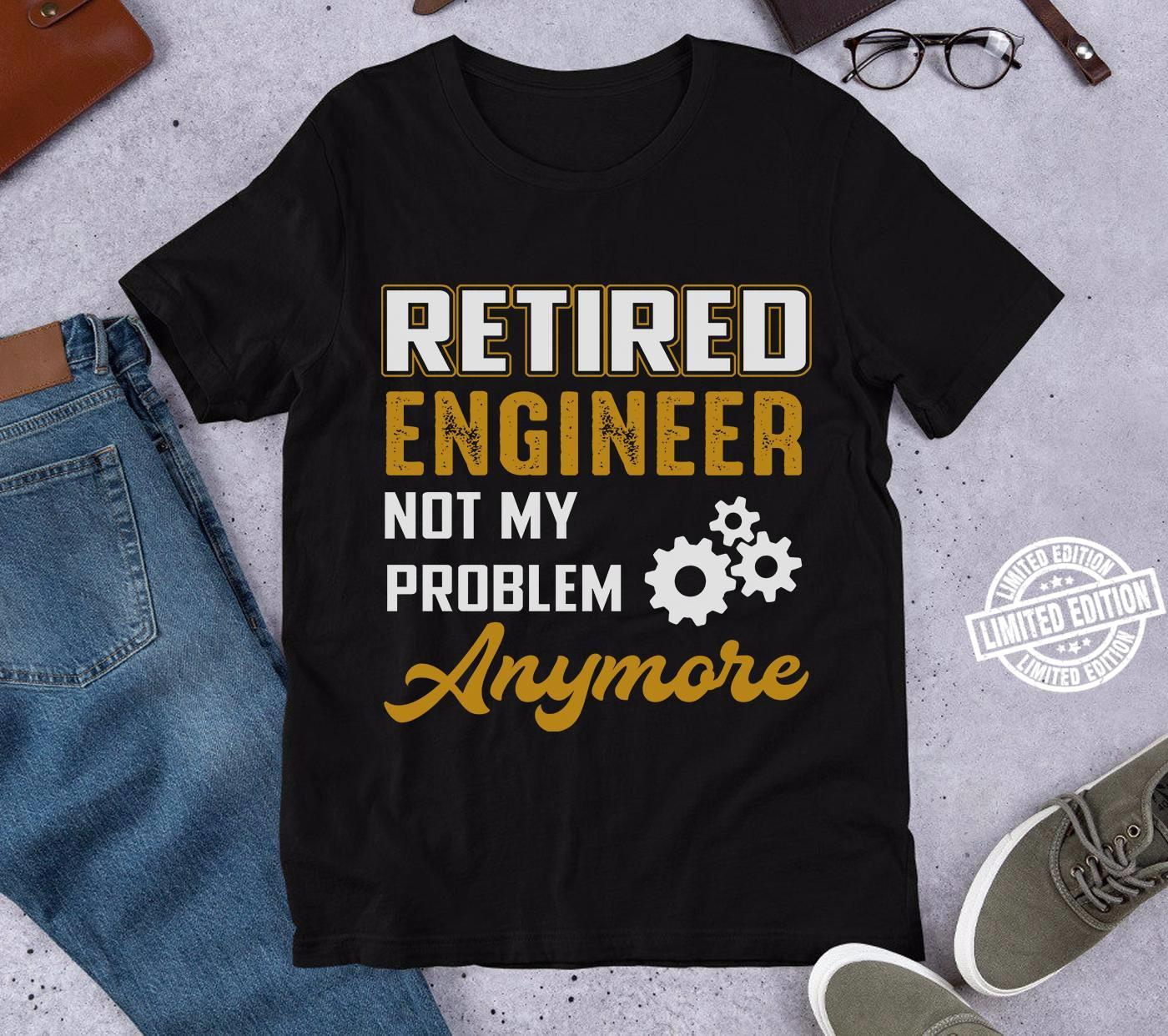Retired engineer not my problem anymore shirt